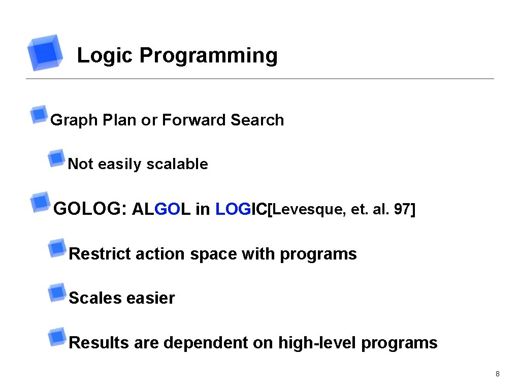 Logic Programming Graph Plan or Forward Search Not easily scalable GOLOG: ALGOL in LOGIC[Levesque,
