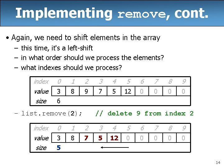 Implementing remove, cont. • Again, we need to shift elements in the array –