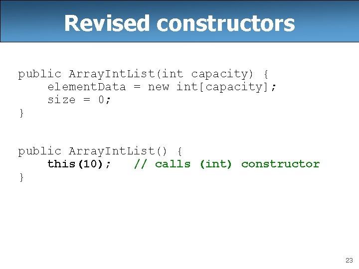 Revised constructors public Array. Int. List(int capacity) { element. Data = new int[capacity]; size
