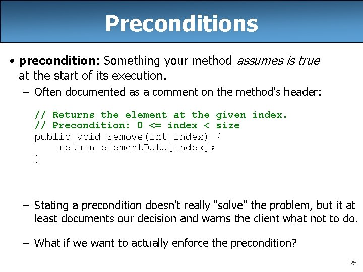 Preconditions • precondition: Something your method assumes is true at the start of its
