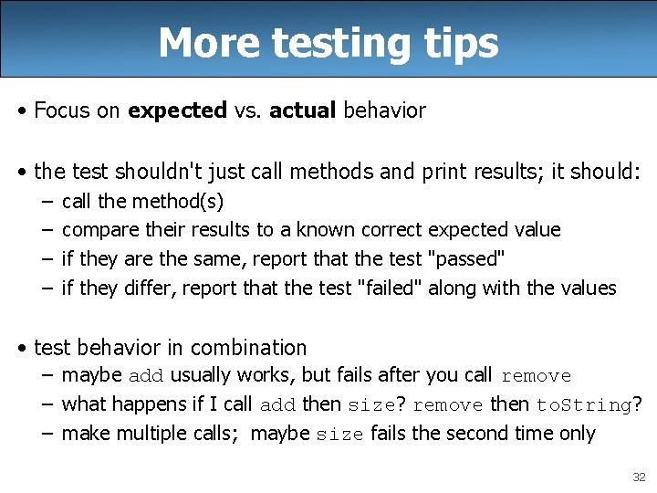 More testing tips • Focus on expected vs. actual behavior • the test shouldn't