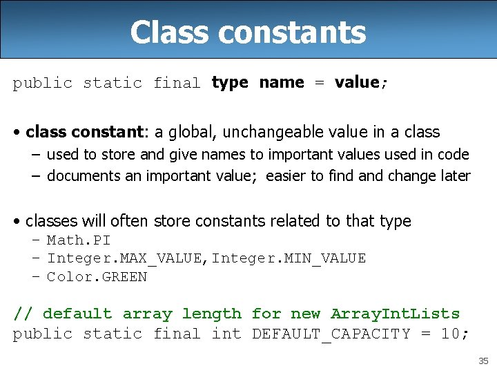 Class constants public static final type name = value; • class constant: a global,