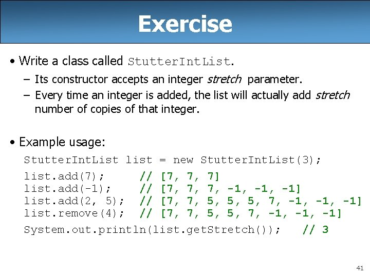 Exercise • Write a class called Stutter. Int. List. – Its constructor accepts an