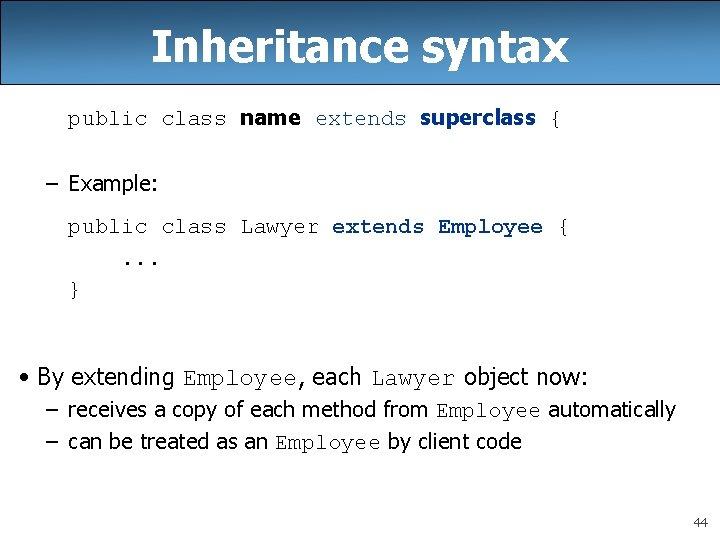 Inheritance syntax public class name extends superclass { – Example: public class Lawyer extends