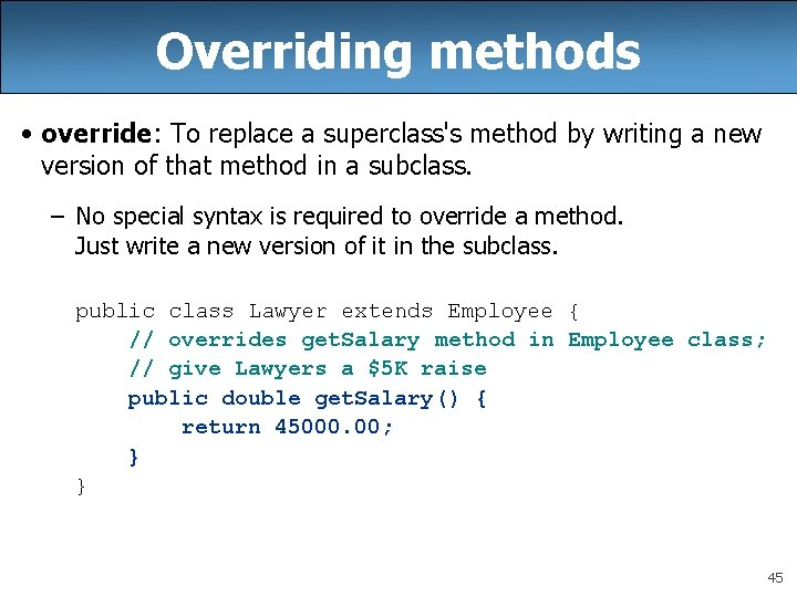 Overriding methods • override: To replace a superclass's method by writing a new version