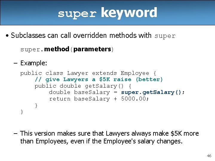super keyword • Subclasses can call overridden methods with super. method(parameters) – Example: public