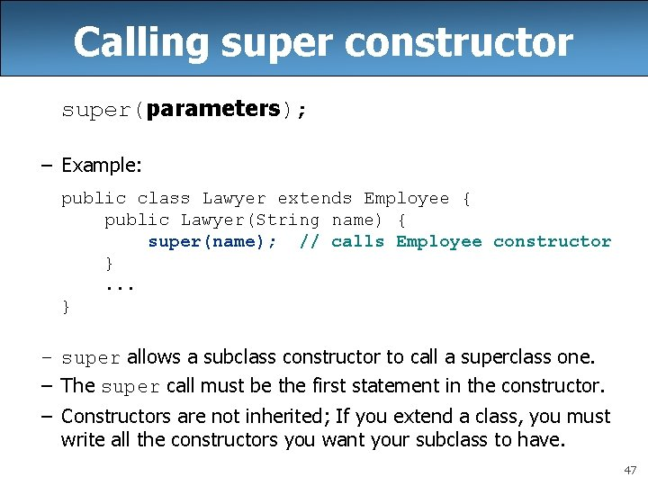 Calling super constructor super(parameters); – Example: public class Lawyer extends Employee { public Lawyer(String