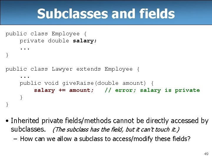 Subclasses and fields public class Employee { private double salary; . . . }