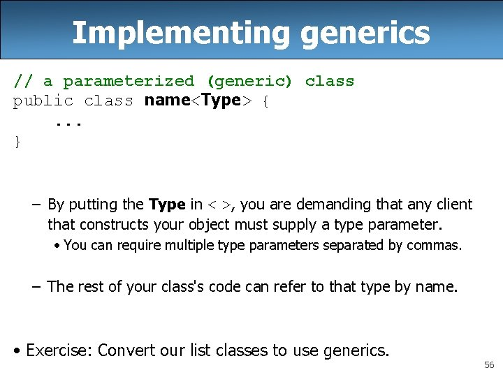 Implementing generics // a parameterized (generic) class public class name<Type> {. . . }