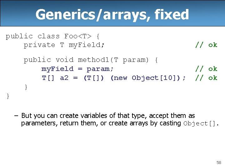 Generics/arrays, fixed public class Foo<T> { private T my. Field; public void method 1(T
