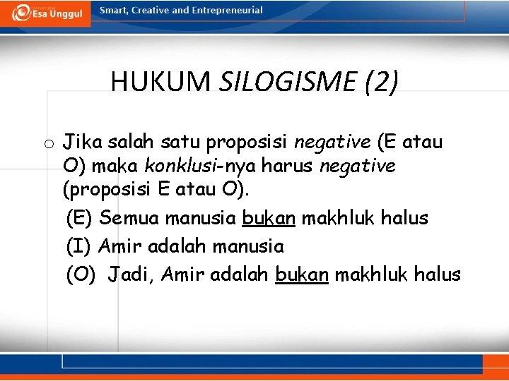 HUKUM SILOGISME (2) o Jika salah satu proposisi negative (E atau O) maka konklusi-nya