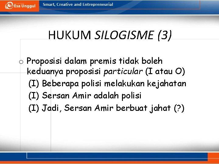 HUKUM SILOGISME (3) o Proposisi dalam premis tidak boleh keduanya proposisi particular (I atau