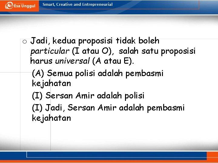 o Jadi, kedua proposisi tidak boleh particular (I atau O), salah satu proposisi harus