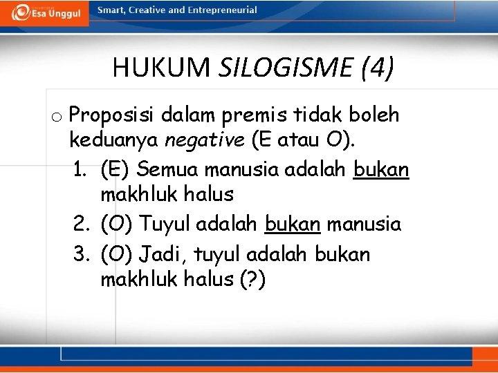 HUKUM SILOGISME (4) o Proposisi dalam premis tidak boleh keduanya negative (E atau O).