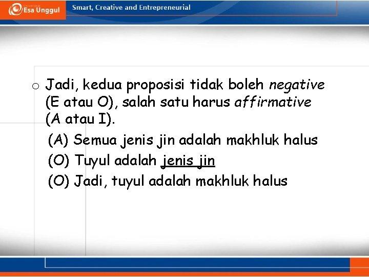 o Jadi, kedua proposisi tidak boleh negative (E atau O), salah satu harus affirmative