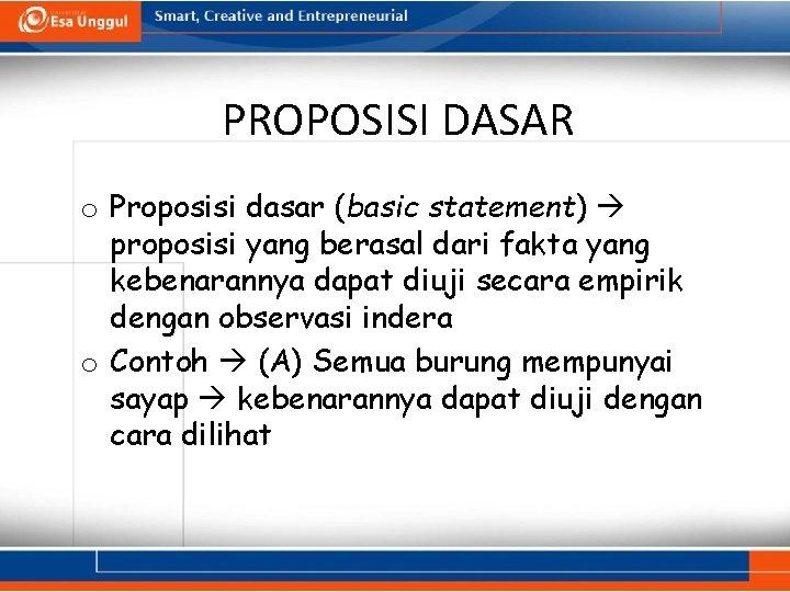 PROPOSISI DASAR o Proposisi dasar (basic statement) proposisi yang berasal dari fakta yang kebenarannya