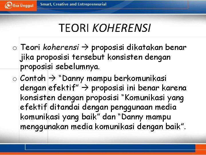 TEORI KOHERENSI o Teori koherensi proposisi dikatakan benar jika proposisi tersebut konsisten dengan proposisi