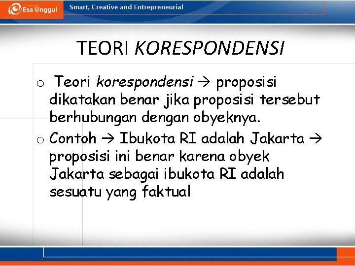 TEORI KORESPONDENSI o Teori korespondensi proposisi dikatakan benar jika proposisi tersebut berhubungan dengan obyeknya.
