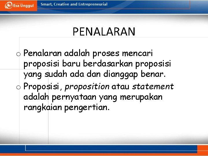 PENALARAN o Penalaran adalah proses mencari proposisi baru berdasarkan proposisi yang sudah ada dan