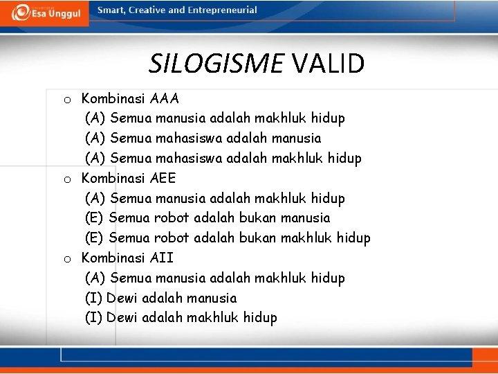 SILOGISME VALID o Kombinasi AAA (A) Semua manusia adalah makhluk hidup (A) Semua mahasiswa