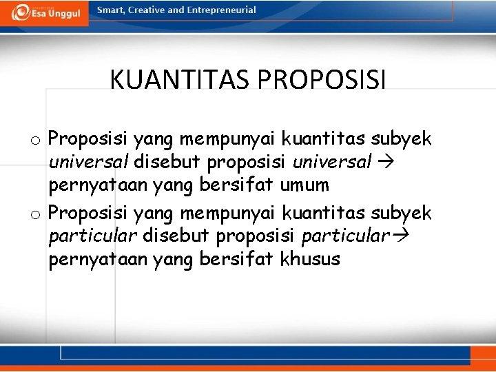 KUANTITAS PROPOSISI o Proposisi yang mempunyai kuantitas subyek universal disebut proposisi universal pernyataan yang