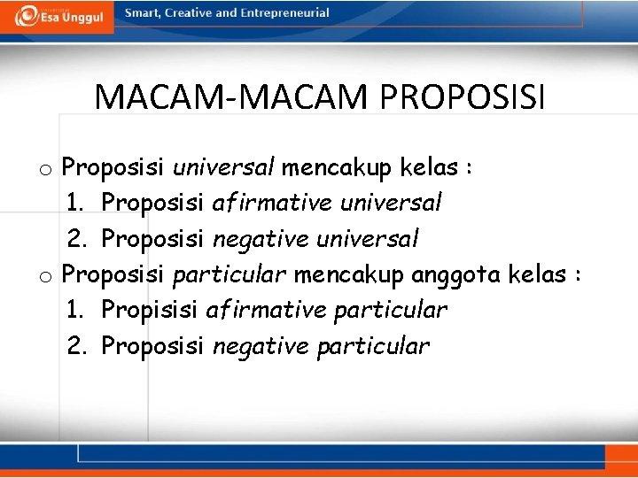MACAM-MACAM PROPOSISI o Proposisi universal mencakup kelas : 1. Proposisi afirmative universal 2. Proposisi