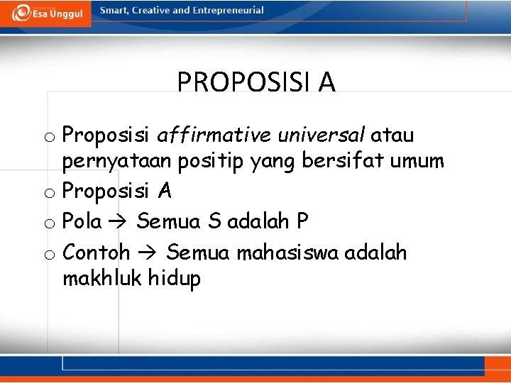 PROPOSISI A o Proposisi affirmative universal atau pernyataan positip yang bersifat umum o Proposisi