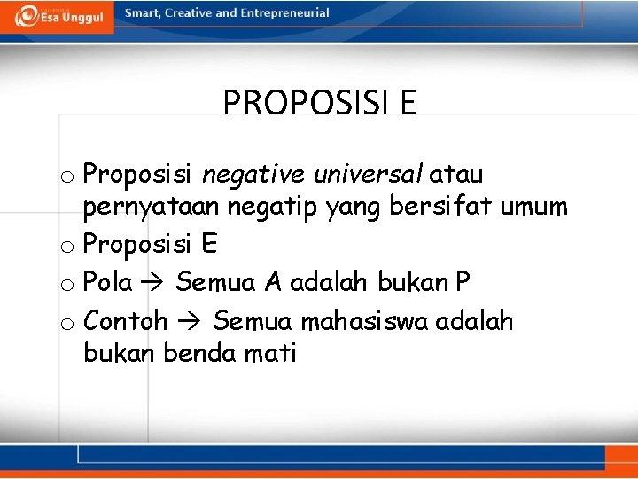 PROPOSISI E o Proposisi negative universal atau pernyataan negatip yang bersifat umum o Proposisi