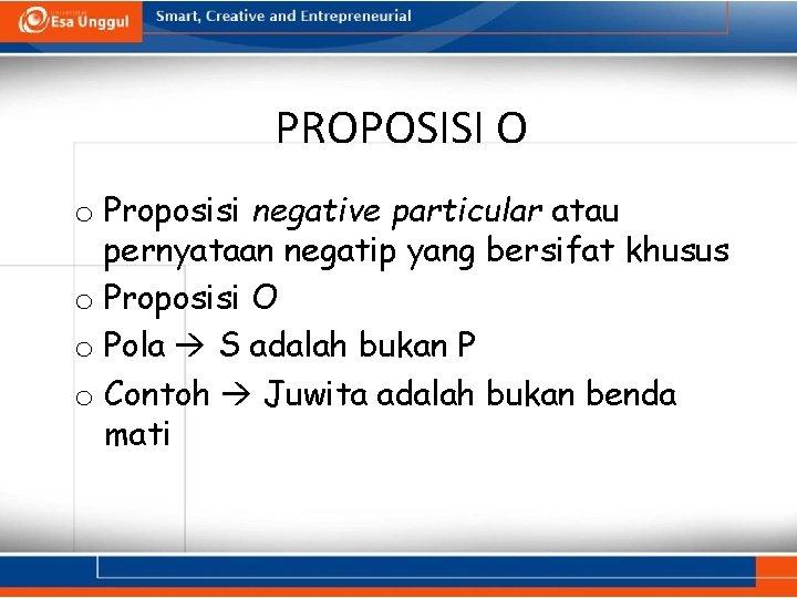 PROPOSISI O o Proposisi negative particular atau pernyataan negatip yang bersifat khusus o Proposisi