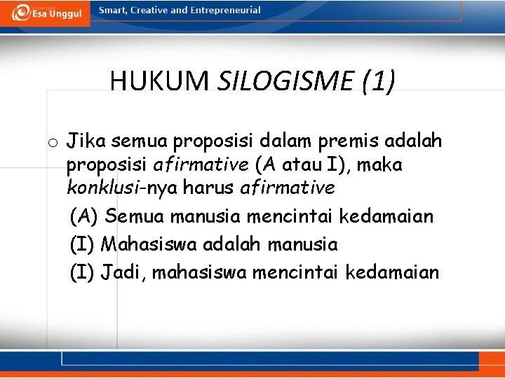 HUKUM SILOGISME (1) o Jika semua proposisi dalam premis adalah proposisi afirmative (A atau