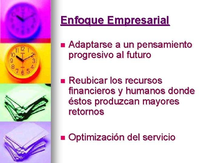 Enfoque Empresarial n Adaptarse a un pensamiento progresivo al futuro n Reubicar los recursos