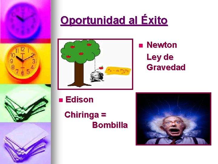 Oportunidad al Éxito n n Edison Chiringa = Bombilla Newton Ley de Gravedad