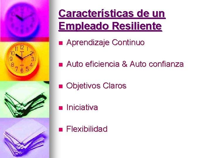 Características de un Empleado Resiliente n Aprendizaje Continuo n Auto eficiencia & Auto confianza