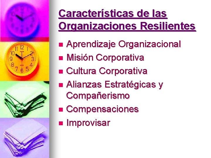 Características de las Organizaciones Resilientes Aprendizaje Organizacional n Misión Corporativa n Cultura Corporativa n