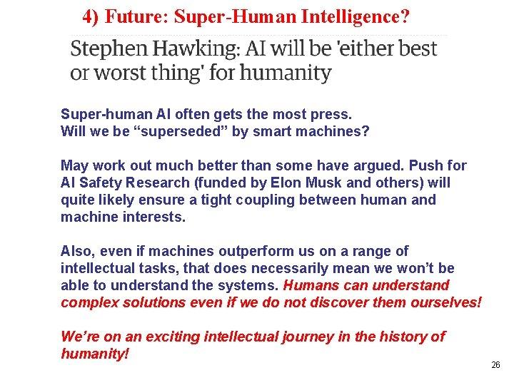 4) Future: Super-Human Intelligence? Super-human AI often gets the most press. Will we be