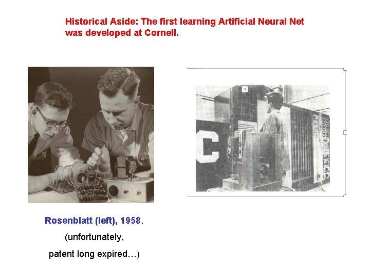Historical Aside: The first learning Artificial Neural Net was developed at Cornell. Rosenblatt (left),