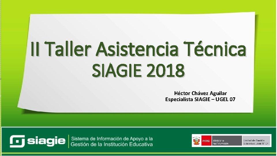 II Taller Asistencia Técnica SIAGIE 2018 Héctor Chávez Aguilar Especialista SIAGIE – UGEL 07