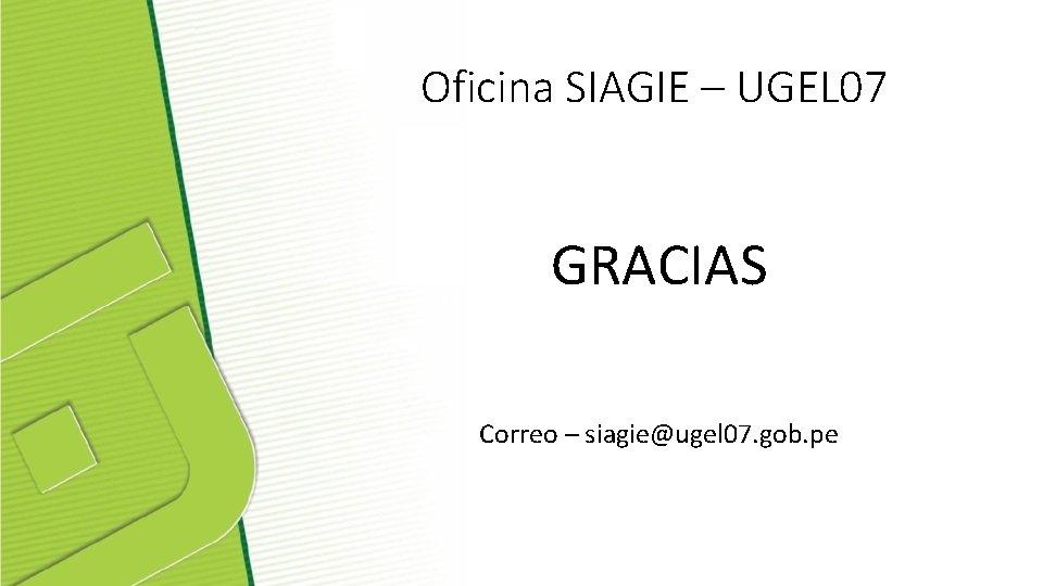 Oficina SIAGIE – UGEL 07 GRACIAS Correo – siagie@ugel 07. gob. pe