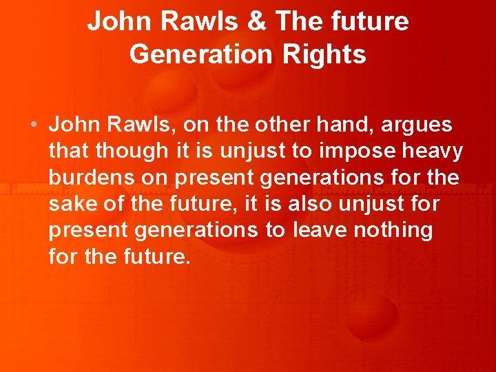 John Rawls & The future Generation Rights • John Rawls, on the other hand,