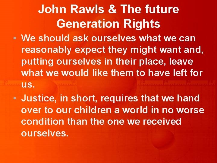 John Rawls & The future Generation Rights • We should ask ourselves what we