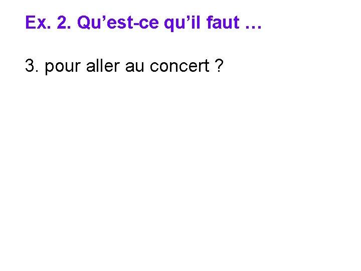 Ex. 2. Qu'est-ce qu'il faut … 3. pour aller au concert ?