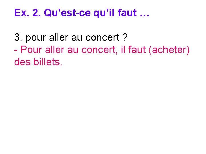 Ex. 2. Qu'est-ce qu'il faut … 3. pour aller au concert ? - Pour