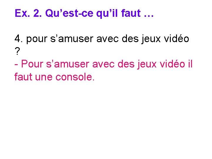 Ex. 2. Qu'est-ce qu'il faut … 4. pour s'amuser avec des jeux vidéo ?