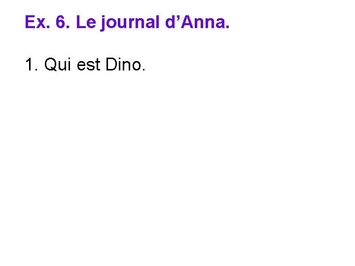 Ex. 6. Le journal d'Anna. 1. Qui est Dino.