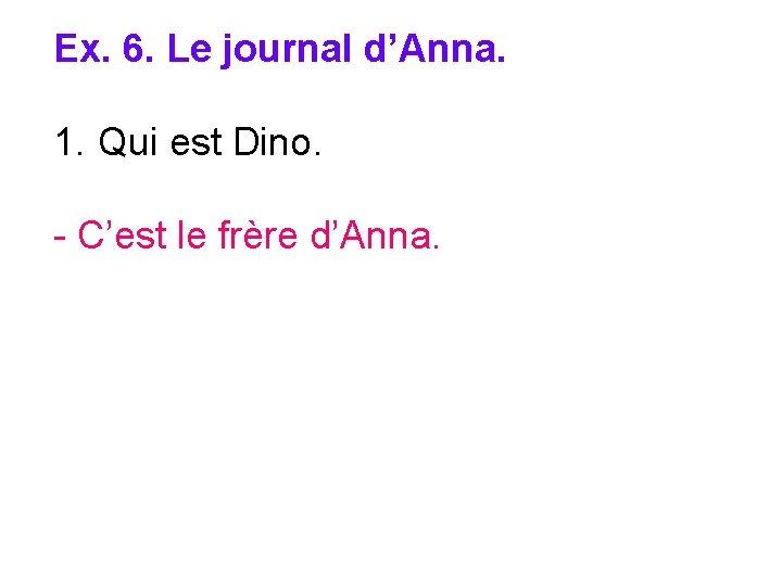 Ex. 6. Le journal d'Anna. 1. Qui est Dino. - C'est le frère d'Anna.
