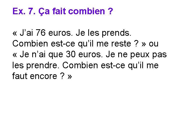 Ex. 7. Ça fait combien ? « J'ai 76 euros. Je les prends. Combien