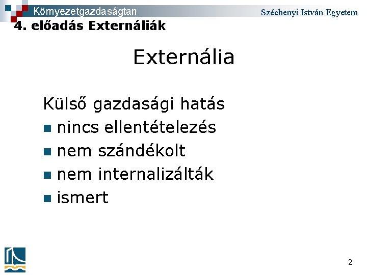 Környezetgazdaságtan Széchenyi István Egyetem 4. előadás Externáliák Externália Külső gazdasági hatás n nincs ellentételezés