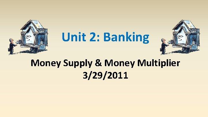 Unit 2: Banking Money Supply & Money Multiplier 3/29/2011