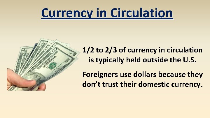 Currency in Circulation 1/2 to 2/3 of currency in circulation is typically held outside