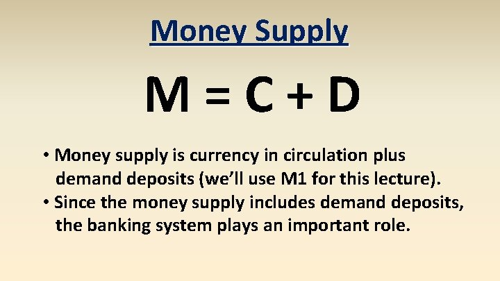 Money Supply M=C+D • Money supply is currency in circulation plus demand deposits (we'll